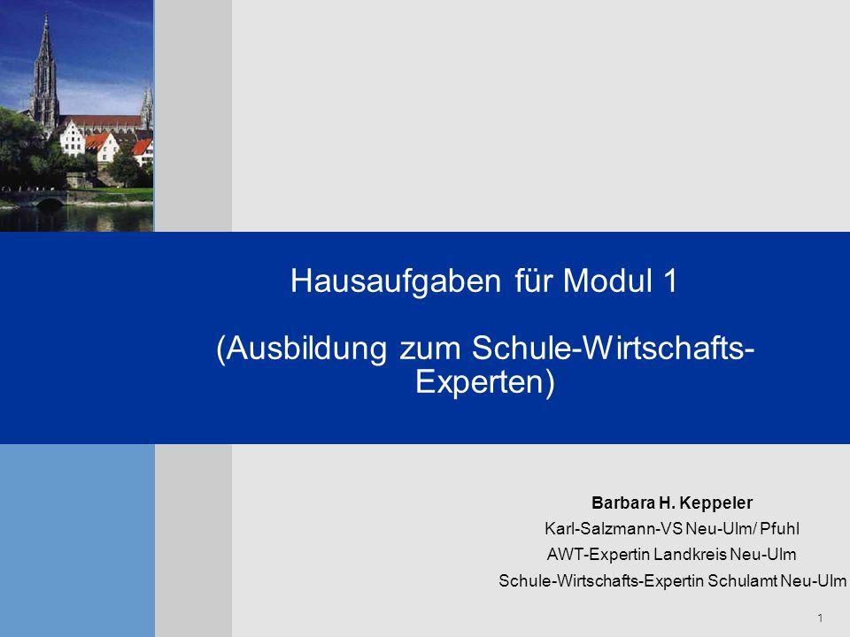 1 Hausaufgaben für Modul 1 (Ausbildung zum Schule-Wirtschafts- Experten) Barbara H. Keppeler Karl-Salzmann-VS Neu-Ulm/ Pfuhl AWT-Expertin Landkreis Ne