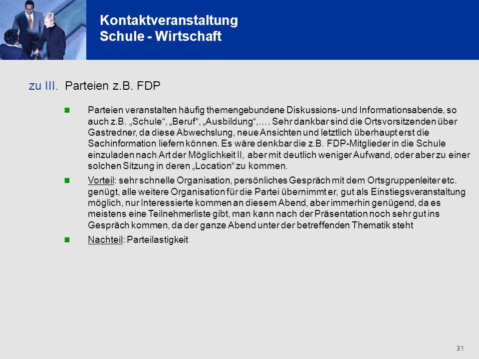 31 Kontaktveranstaltung Schule - Wirtschaft zu III. Parteien z.B. FDP Parteien veranstalten häufig themengebundene Diskussions- und Informationsabende