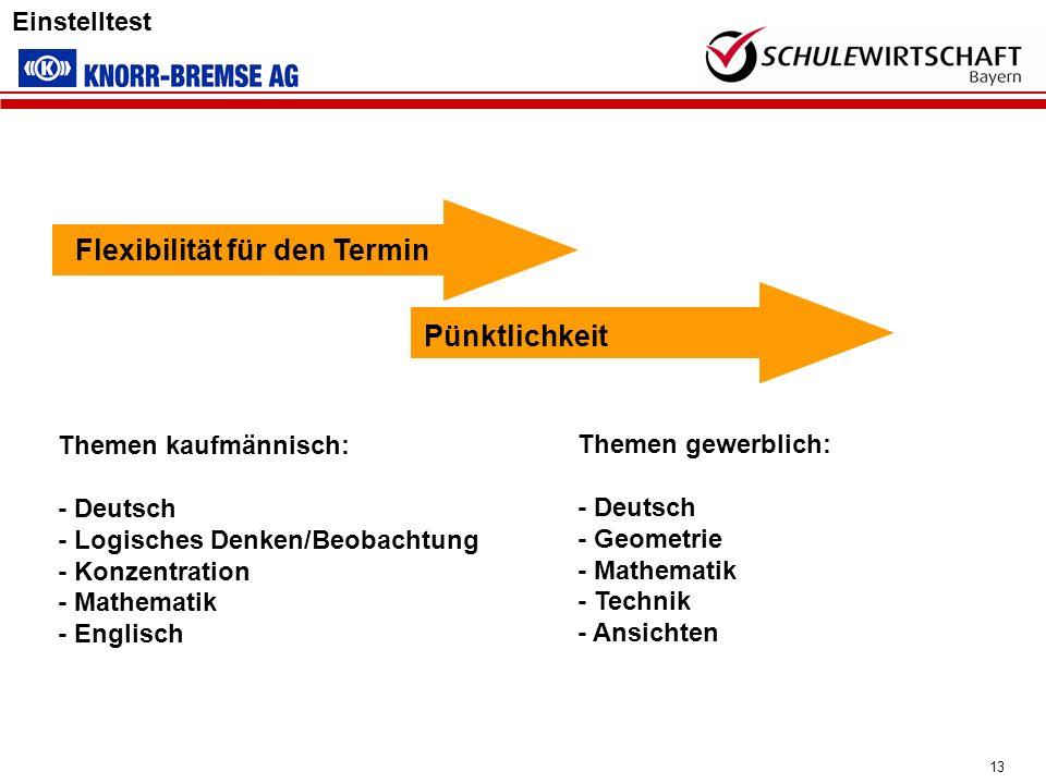 13 Einstelltest Themen gewerblich: - Deutsch - Geometrie - Mathematik - Technik - Ansichten Flexibilität für den Termin Pünktlichkeit Themen kaufmänni