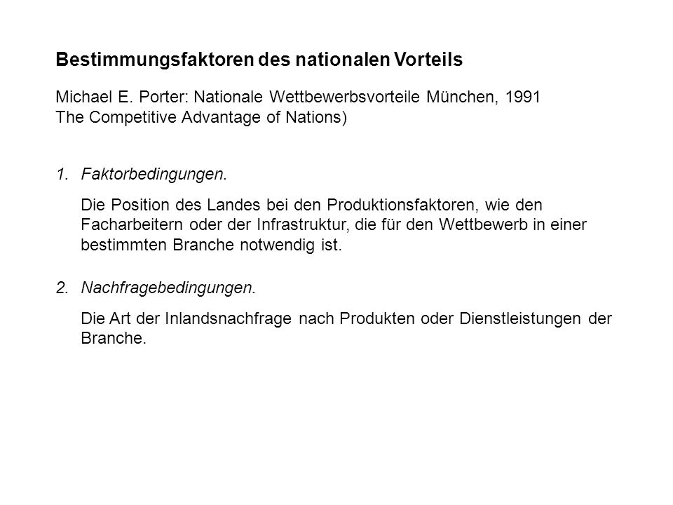 Bestimmungsfaktoren des nationalen Vorteils Michael E. Porter: Nationale Wettbewerbsvorteile München, 1991 The Competitive Advantage of Nations) 1. Fa