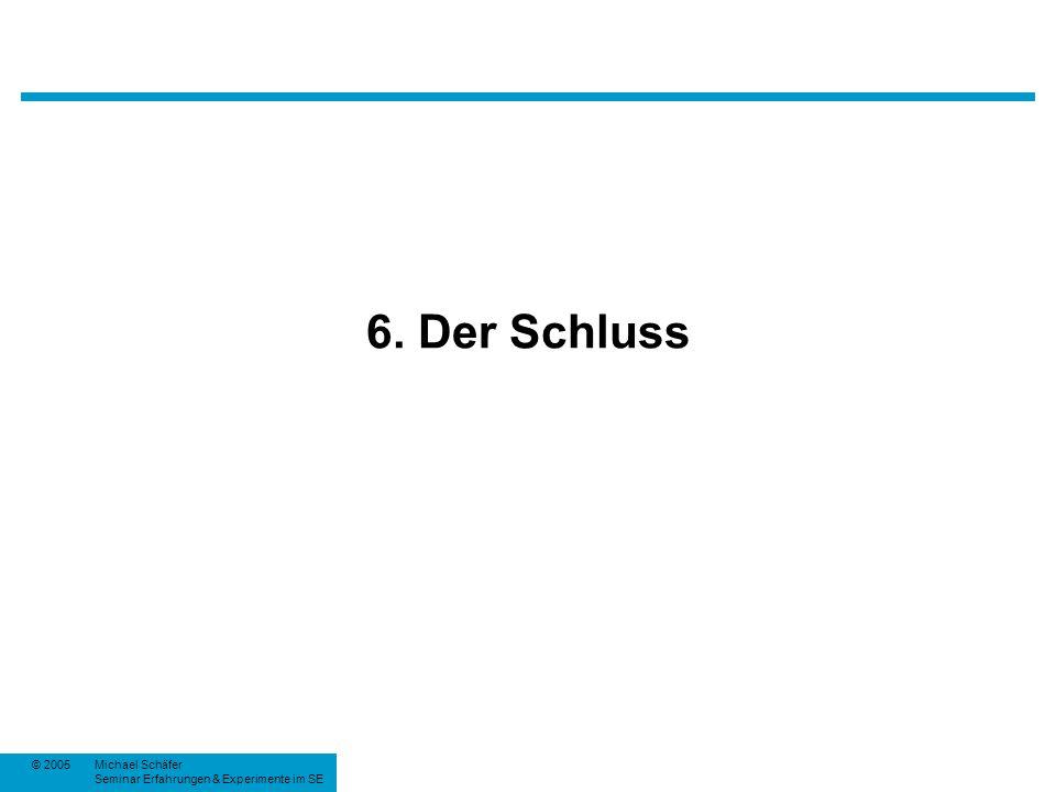 © 2005Michael Schäfer Seminar Erfahrungen & Experimente im SE 6. Der Schluss