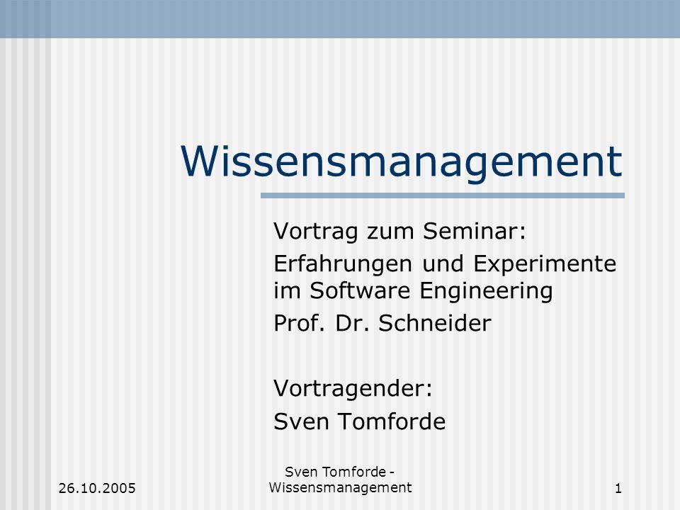 26.10.2005 Sven Tomforde - Wissensmanagement1 Wissensmanagement Vortrag zum Seminar: Erfahrungen und Experimente im Software Engineering Prof. Dr. Sch