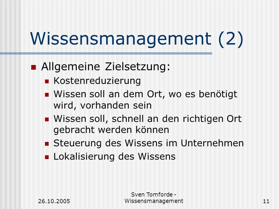 26.10.2005 Sven Tomforde - Wissensmanagement11 Wissensmanagement (2) Allgemeine Zielsetzung: Kostenreduzierung Wissen soll an dem Ort, wo es benötigt