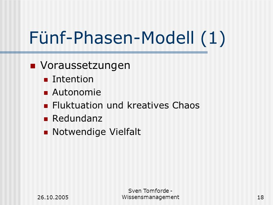 26.10.2005 Sven Tomforde - Wissensmanagement18 Fünf-Phasen-Modell (1) Voraussetzungen Intention Autonomie Fluktuation und kreatives Chaos Redundanz No
