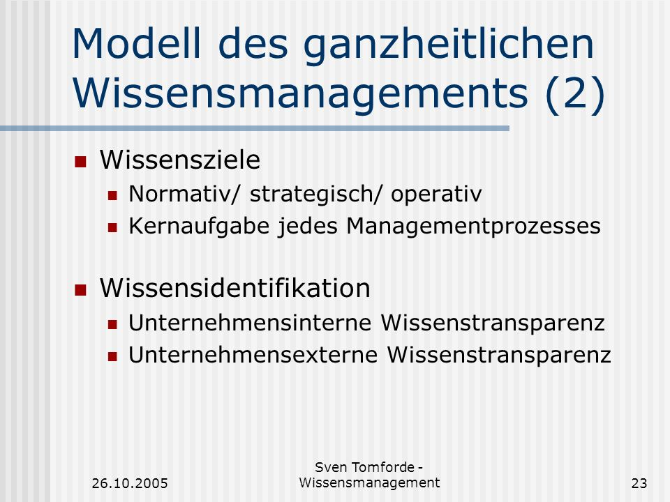 26.10.2005 Sven Tomforde - Wissensmanagement23 Modell des ganzheitlichen Wissensmanagements (2) Wissensziele Normativ/ strategisch/ operativ Kernaufga