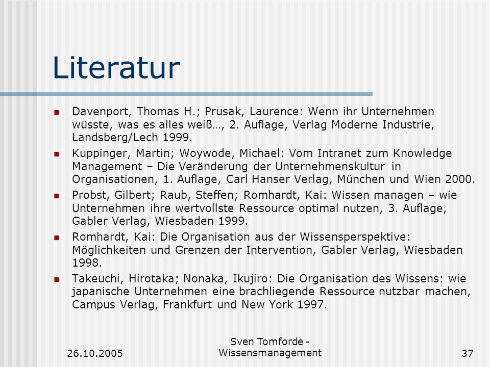 26.10.2005 Sven Tomforde - Wissensmanagement37 Literatur Davenport, Thomas H.; Prusak, Laurence: Wenn ihr Unternehmen wüsste, was es alles weiß…, 2. A