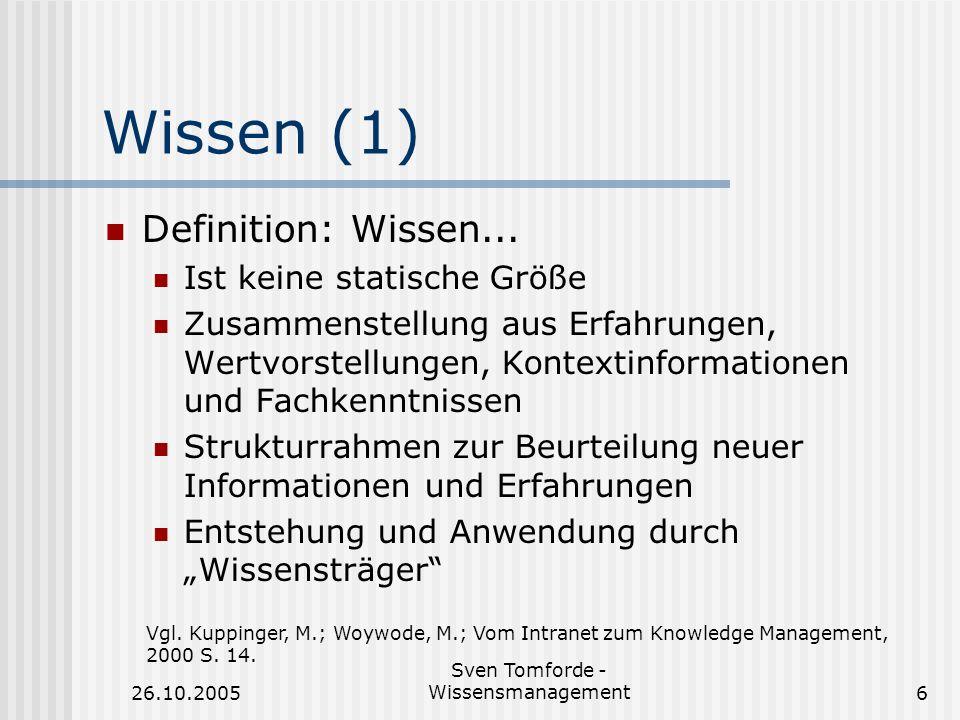 26.10.2005 Sven Tomforde - Wissensmanagement6 Wissen (1) Definition: Wissen... Ist keine statische Größe Zusammenstellung aus Erfahrungen, Wertvorstel