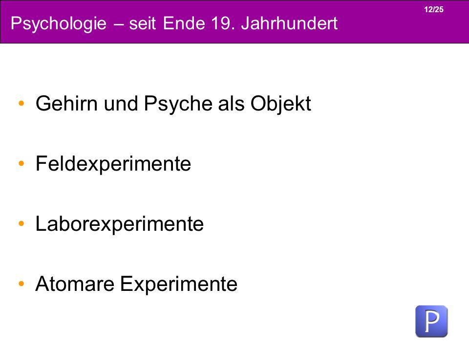 12/25 Psychologie – seit Ende 19. Jahrhundert Gehirn und Psyche als Objekt Feldexperimente Laborexperimente Atomare Experimente