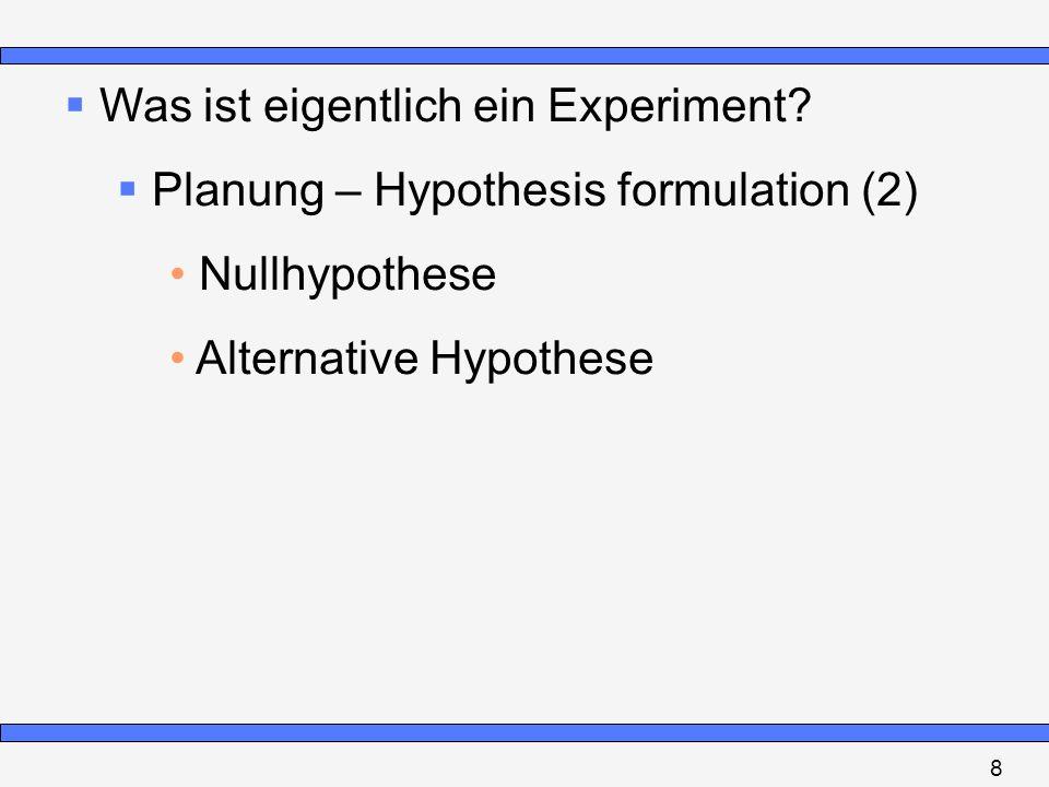 Was ist eigentlich ein Experiment? Planung – Hypothesis formulation (2) Nullhypothese Alternative Hypothese 8