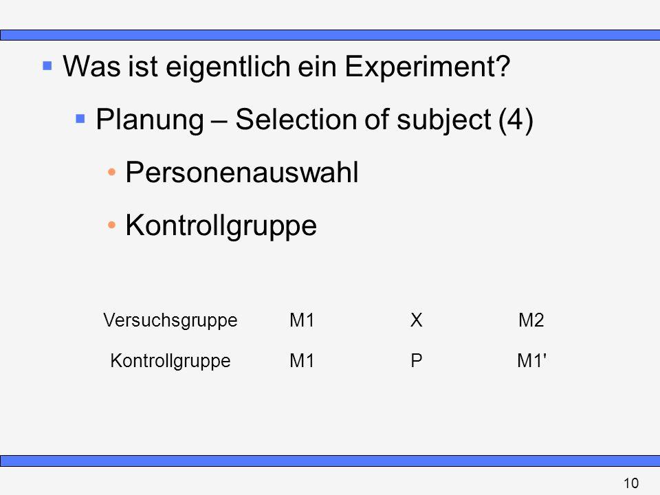 Was ist eigentlich ein Experiment? Planung – Selection of subject (4) Personenauswahl Kontrollgruppe VersuchsgruppeM1XM2 KontrollgruppeM1PM1' 10