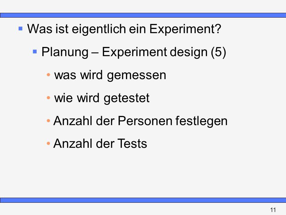 Was ist eigentlich ein Experiment? Planung – Experiment design (5) was wird gemessen wie wird getestet Anzahl der Personen festlegen Anzahl der Tests
