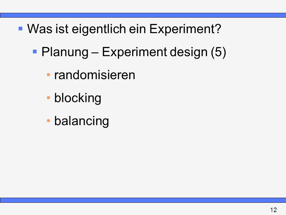 Was ist eigentlich ein Experiment? Planung – Experiment design (5) randomisieren blocking balancing 12