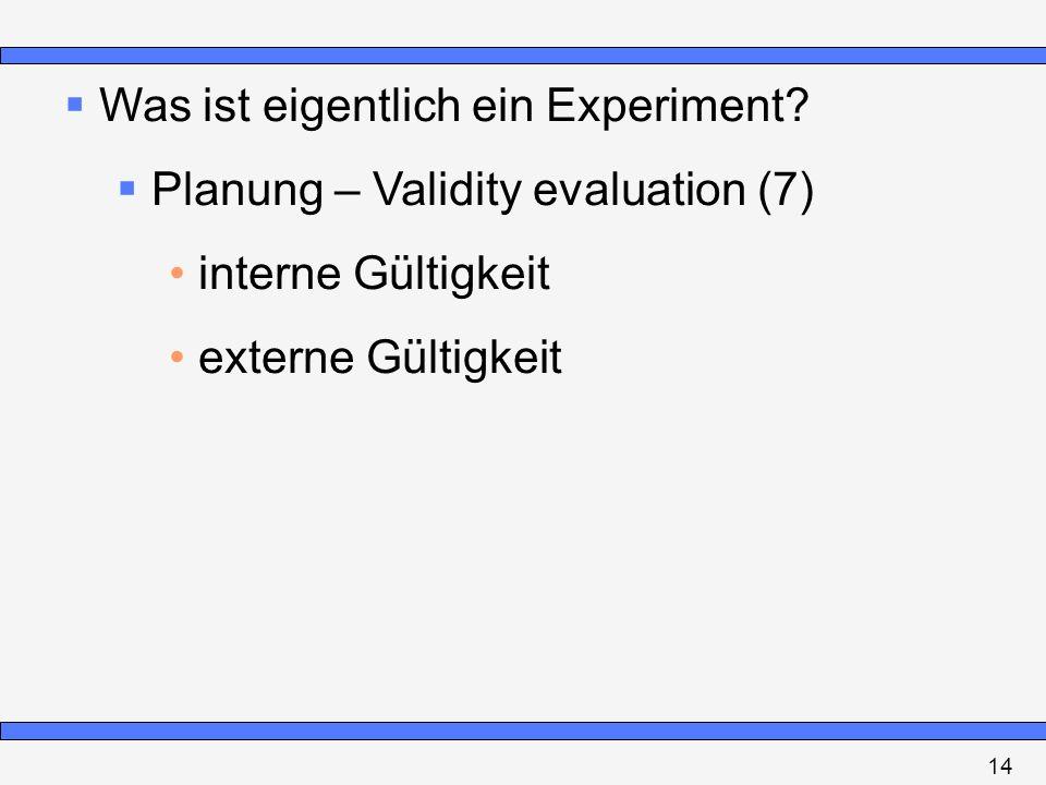 Was ist eigentlich ein Experiment? Planung – Validity evaluation (7) interne Gültigkeit externe Gültigkeit 14