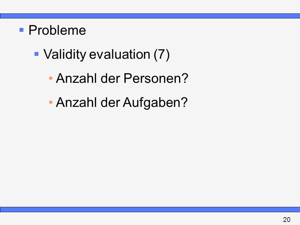 Probleme Validity evaluation (7) Anzahl der Personen? Anzahl der Aufgaben? 20