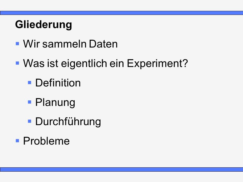 Gliederung Wir sammeln Daten Was ist eigentlich ein Experiment? Definition Planung Durchführung Probleme