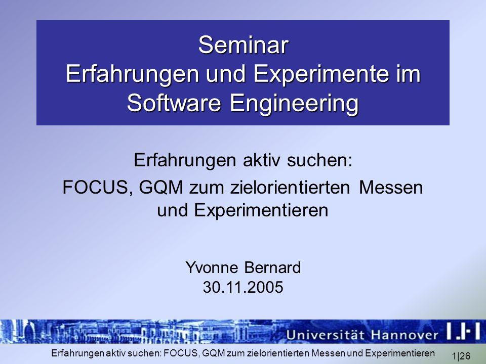 1|26 Erfahrungen aktiv suchen: FOCUS, GQM zum zielorientierten Messen und Experimentieren Seminar Erfahrungen und Experimente im Software Engineering