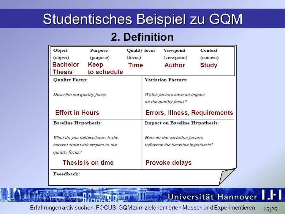 16|26 Erfahrungen aktiv suchen: FOCUS, GQM zum zielorientierten Messen und Experimentieren Studentisches Beispiel zu GQM 2. Definition Bachelor Thesis