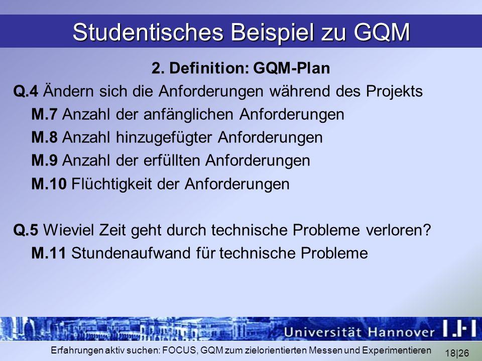 18|26 Erfahrungen aktiv suchen: FOCUS, GQM zum zielorientierten Messen und Experimentieren Studentisches Beispiel zu GQM 2. Definition: GQM-Plan Q.4 Ä