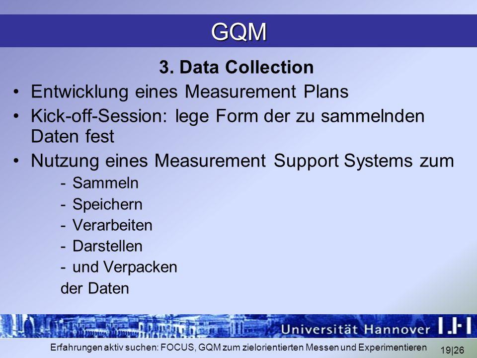 19|26 Erfahrungen aktiv suchen: FOCUS, GQM zum zielorientierten Messen und Experimentieren GQM 3. Data Collection Entwicklung eines Measurement Plans
