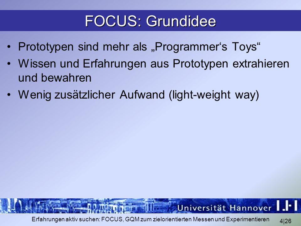 4|26 Erfahrungen aktiv suchen: FOCUS, GQM zum zielorientierten Messen und Experimentieren FOCUS: Grundidee Prototypen sind mehr als Programmers Toys W