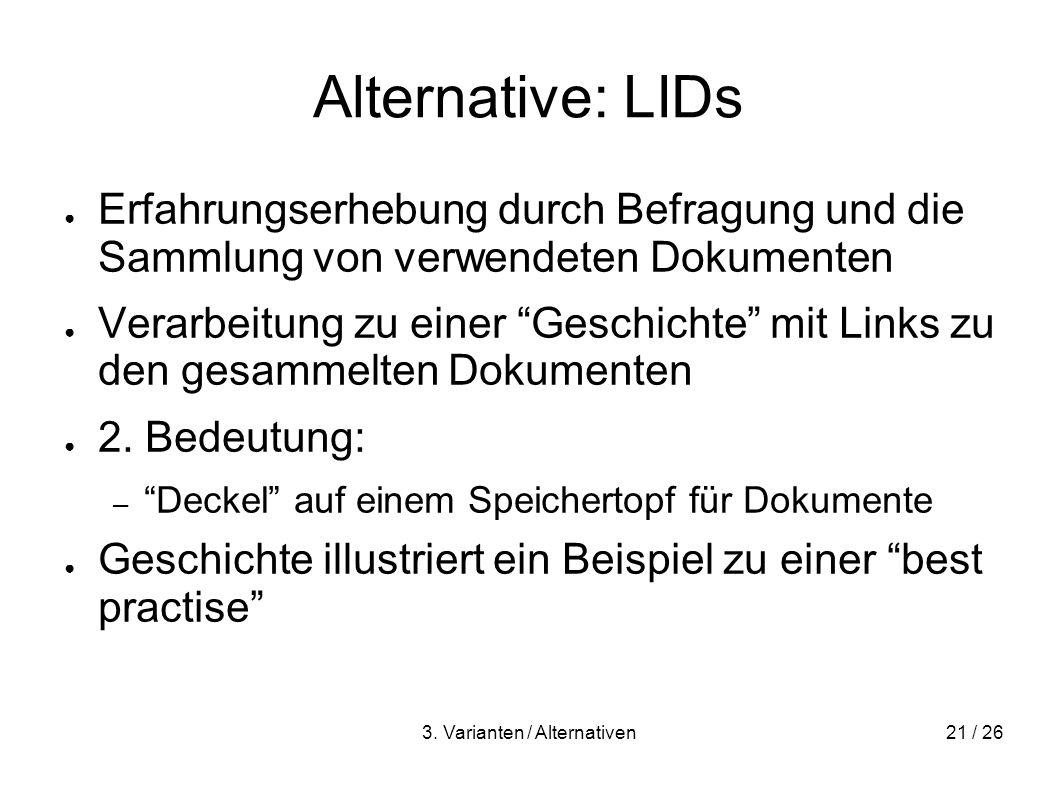3. Varianten / Alternativen21 / 26 Alternative: LIDs Erfahrungserhebung durch Befragung und die Sammlung von verwendeten Dokumenten Verarbeitung zu ei