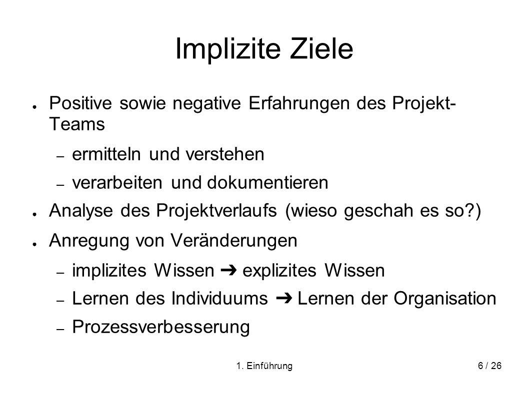 1. Einführung6 / 26 Implizite Ziele Positive sowie negative Erfahrungen des Projekt- Teams – ermitteln und verstehen – verarbeiten und dokumentieren A