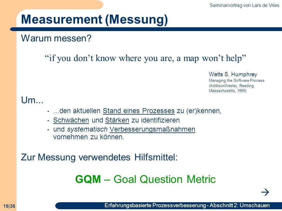 Seminarvortrag von Lars de Vries 16|36 Erfahrungsbasierte Prozessverbesserung - Abschnitt 2: Umschauen Measurement (Messung) Warum messen? if you dont