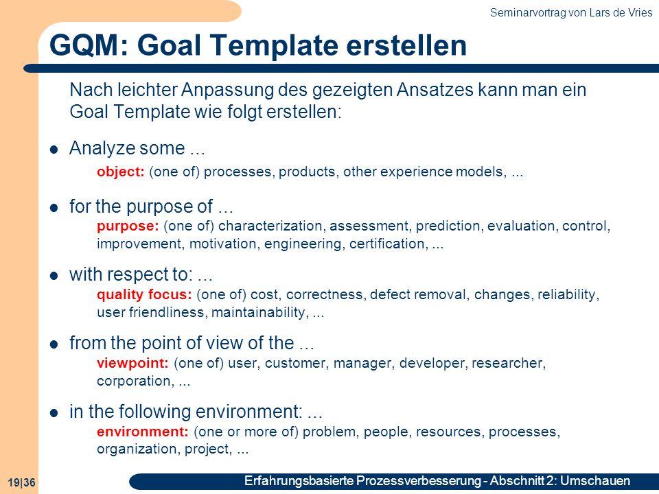 Seminarvortrag von Lars de Vries 19|36 Erfahrungsbasierte Prozessverbesserung - Abschnitt 2: Umschauen GQM: Goal Template erstellen Nach leichter Anpa