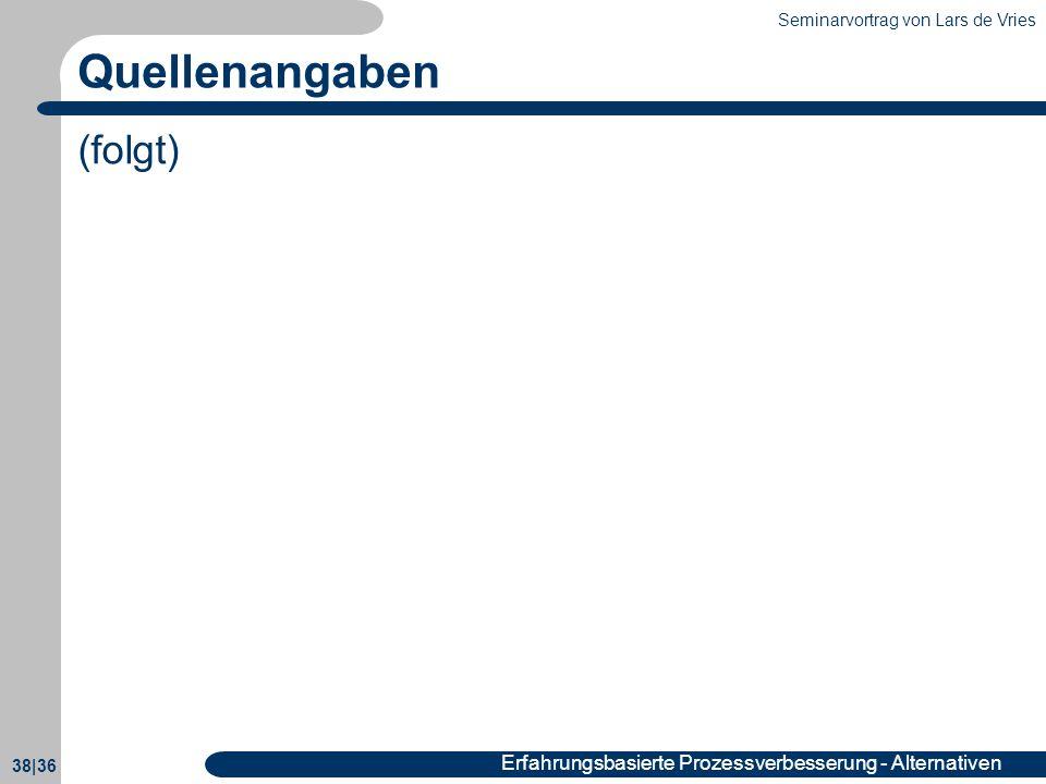 Seminarvortrag von Lars de Vries 38|36 Erfahrungsbasierte Prozessverbesserung - Alternativen Quellenangaben (folgt)