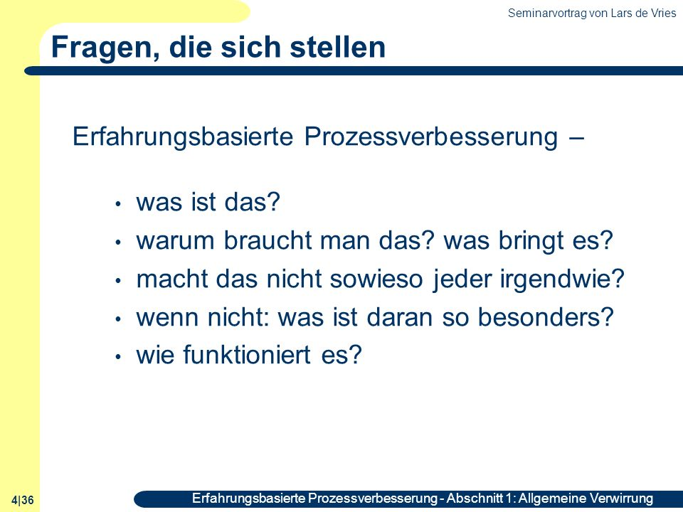 Seminarvortrag von Lars de Vries 4|36 Erfahrungsbasierte Prozessverbesserung - Abschnitt 1: Allgemeine Verwirrung Fragen, die sich stellen Erfahrungsb