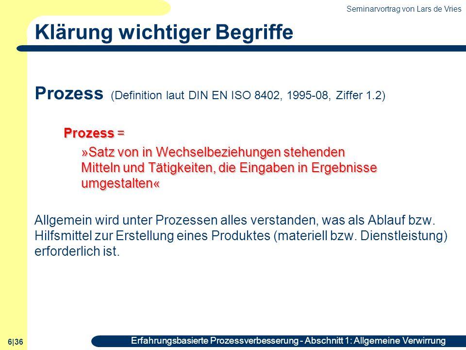 Seminarvortrag von Lars de Vries 6|36 Erfahrungsbasierte Prozessverbesserung - Abschnitt 1: Allgemeine Verwirrung Klärung wichtiger Begriffe Prozess (