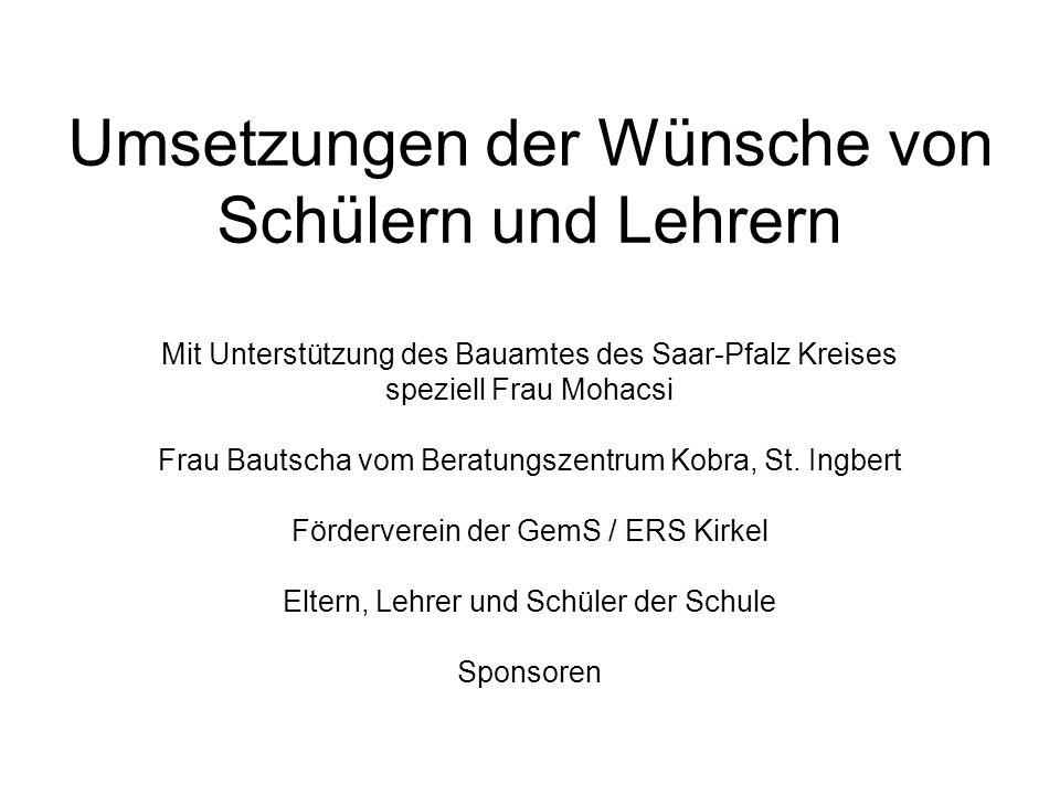 Umsetzungen der Wünsche von Schülern und Lehrern Mit Unterstützung des Bauamtes des Saar-Pfalz Kreises speziell Frau Mohacsi Frau Bautscha vom Beratun