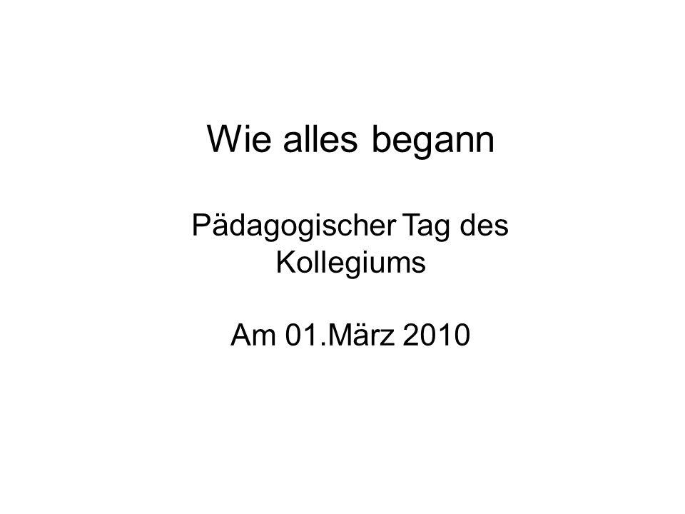 Wie alles begann Pädagogischer Tag des Kollegiums Am 01.März 2010