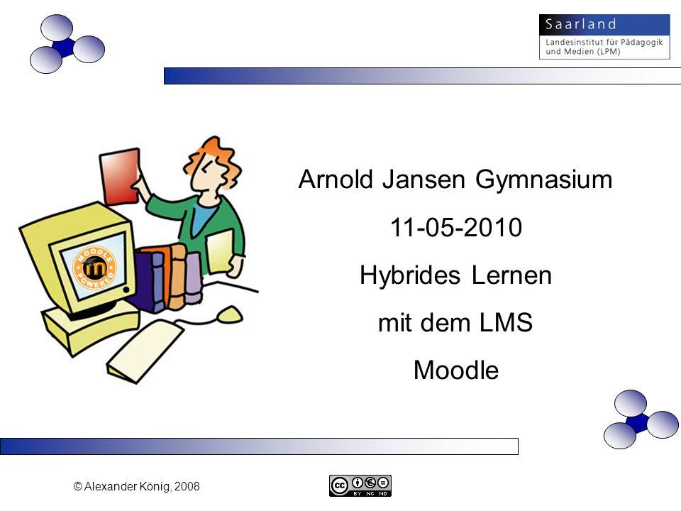 © Alexander König, 2008 Arnold Jansen Gymnasium 11-05-2010 Hybrides Lernen mit dem LMS Moodle