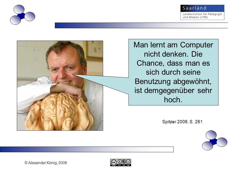 © Alexander König, 2008 Man lernt am Computer nicht denken. Die Chance, dass man es sich durch seine Benutzung abgewöhnt, ist demgegenüber sehr hoch.