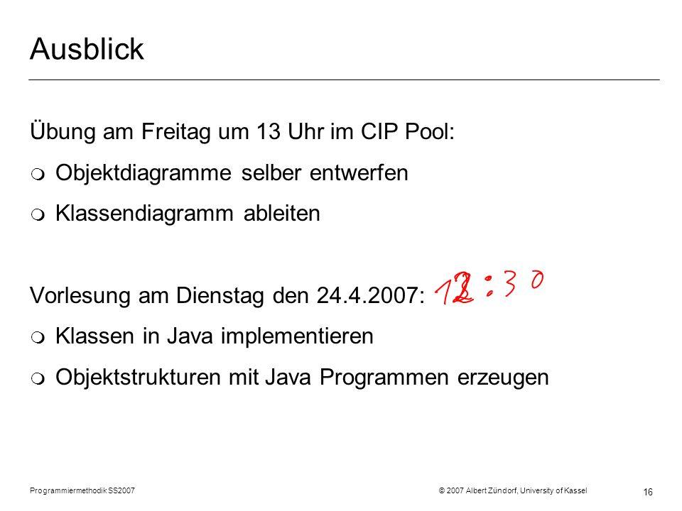 Programmiermethodik SS2007 © 2007 Albert Zündorf, University of Kassel 16 Ausblick Übung am Freitag um 13 Uhr im CIP Pool: m Objektdiagramme selber en