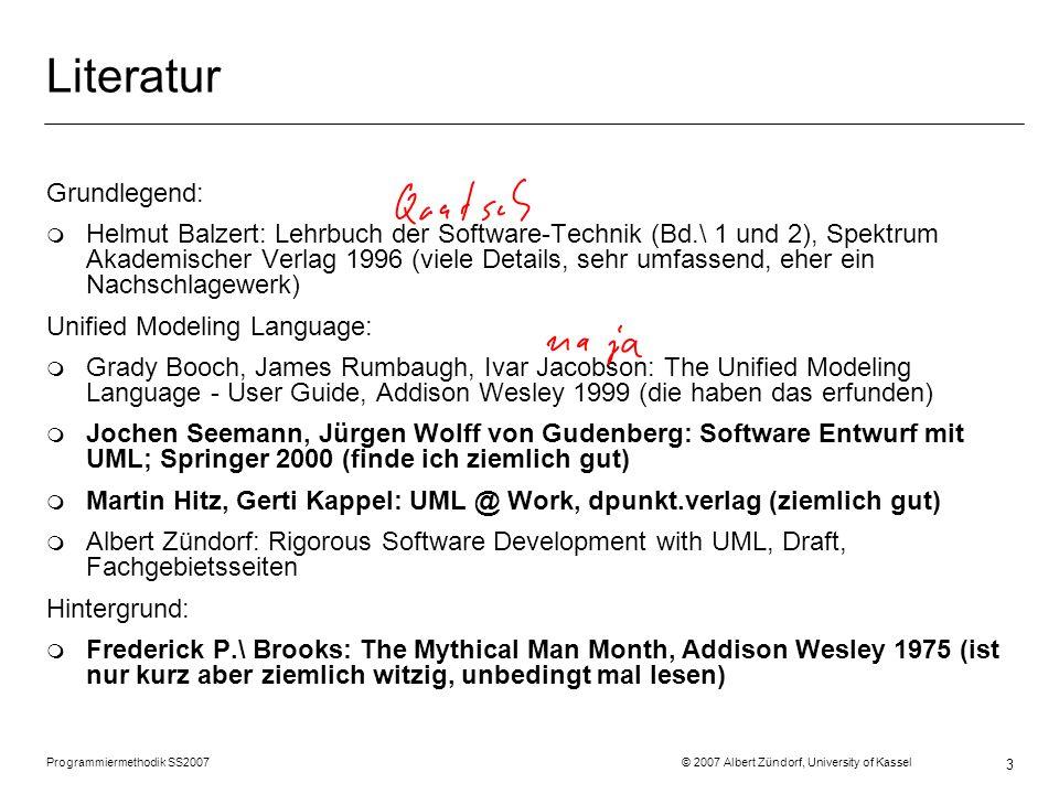 Programmiermethodik SS2007 © 2007 Albert Zündorf, University of Kassel 3 Literatur Grundlegend: m Helmut Balzert: Lehrbuch der Software-Technik (Bd.\ 1 und 2), Spektrum Akademischer Verlag 1996 (viele Details, sehr umfassend, eher ein Nachschlagewerk) Unified Modeling Language: m Grady Booch, James Rumbaugh, Ivar Jacobson: The Unified Modeling Language - User Guide, Addison Wesley 1999 (die haben das erfunden) m Jochen Seemann, Jürgen Wolff von Gudenberg: Software Entwurf mit UML; Springer 2000 (finde ich ziemlich gut) m Martin Hitz, Gerti Kappel: UML @ Work, dpunkt.verlag (ziemlich gut) m Albert Zündorf: Rigorous Software Development with UML, Draft, Fachgebietsseiten Hintergrund: m Frederick P.\ Brooks: The Mythical Man Month, Addison Wesley 1975 (ist nur kurz aber ziemlich witzig, unbedingt mal lesen)