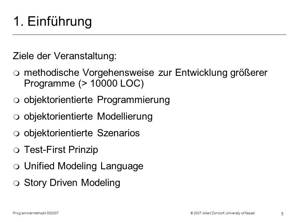 Programmiermethodik SS2007 © 2007 Albert Zündorf, University of Kassel 5 1. Einführung Ziele der Veranstaltung: m methodische Vorgehensweise zur Entwi