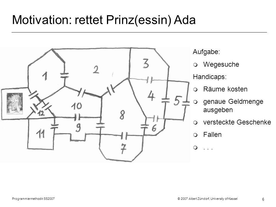 Programmiermethodik SS2007 © 2007 Albert Zündorf, University of Kassel 6 Motivation: rettet Prinz(essin) Ada Aufgabe: m Wegesuche Handicaps: m Räume k