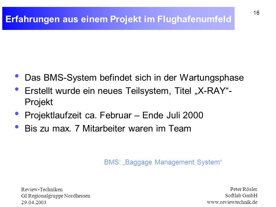 Review-Techniken GI Regionalgruppe Nordhessen 29.04.2003 Peter Rösler Softlab GmbH www.reviewtechnik.de 16 Erfahrungen aus einem Projekt im Flughafenumfeld Das BMS-System befindet sich in der Wartungsphase Erstellt wurde ein neues Teilsystem, Titel X-RAY- Projekt Projektlaufzeit ca.