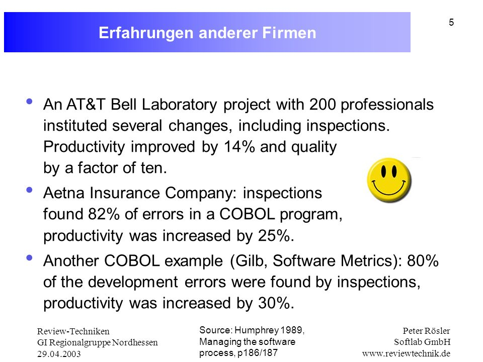 Review-Techniken GI Regionalgruppe Nordhessen 29.04.2003 Peter Rösler Softlab GmbH www.reviewtechnik.de 5 Erfahrungen anderer Firmen Source: Humphrey 1989, Managing the software process, p186/187 An AT&T Bell Laboratory project with 200 professionals instituted several changes, including inspections.