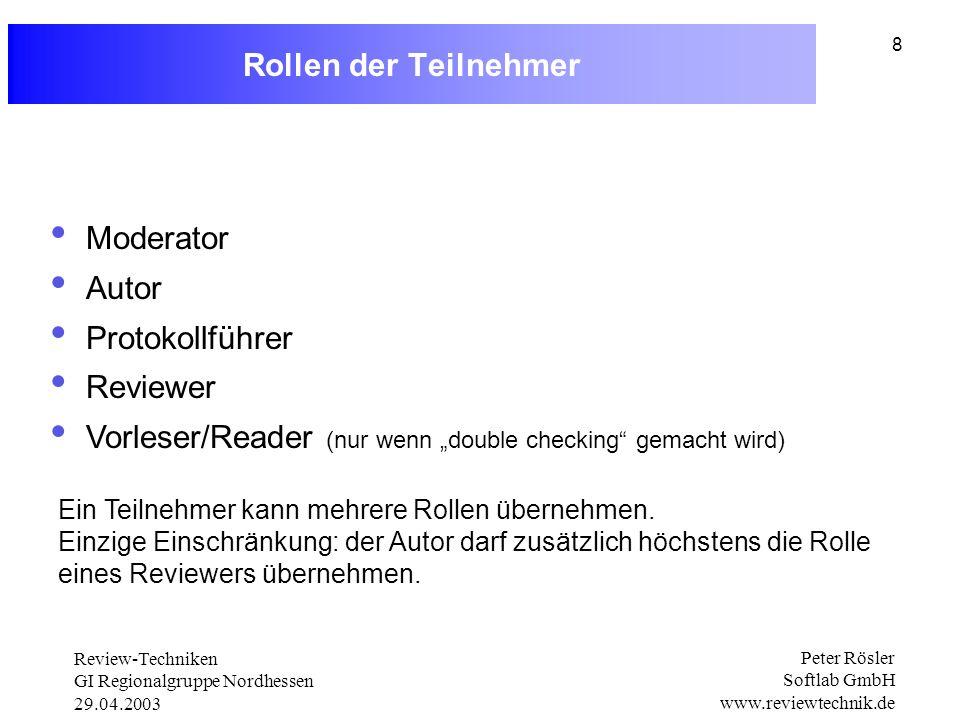 Review-Techniken GI Regionalgruppe Nordhessen 29.04.2003 Peter Rösler Softlab GmbH www.reviewtechnik.de 8 Rollen der Teilnehmer Moderator Autor Protokollführer Reviewer Vorleser/Reader (nur wenn double checking gemacht wird) Ein Teilnehmer kann mehrere Rollen übernehmen.