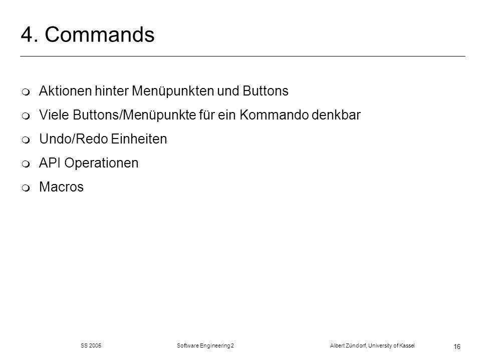 SS 2005 Software Engineering 2 Albert Zündorf, University of Kassel 16 4. Commands m Aktionen hinter Menüpunkten und Buttons m Viele Buttons/Menüpunkt