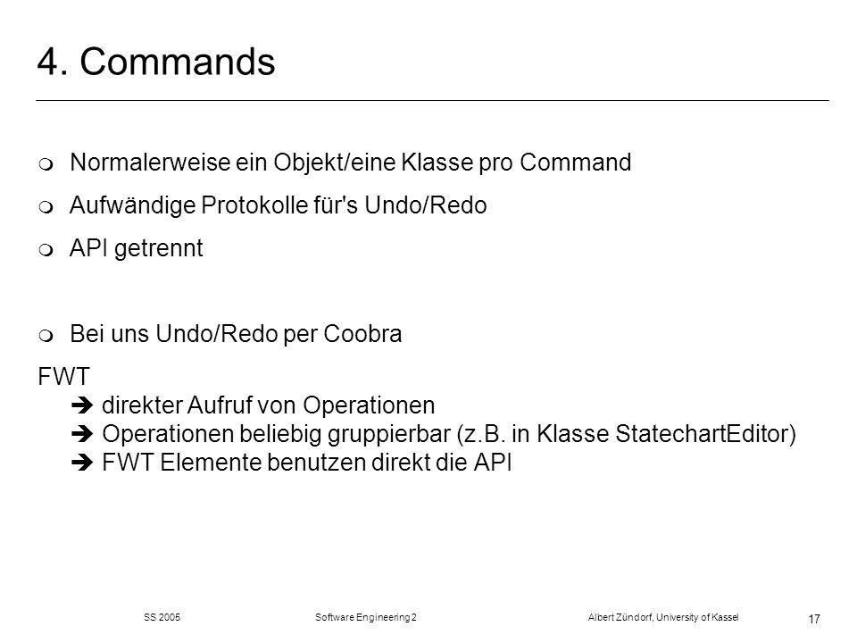 SS 2005 Software Engineering 2 Albert Zündorf, University of Kassel 17 4. Commands m Normalerweise ein Objekt/eine Klasse pro Command m Aufwändige Pro