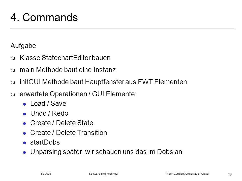 SS 2005 Software Engineering 2 Albert Zündorf, University of Kassel 18 4. Commands Aufgabe m Klasse StatechartEditor bauen m main Methode baut eine In