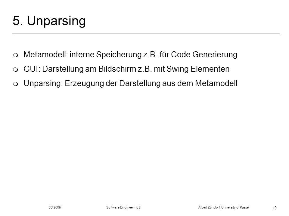 SS 2005 Software Engineering 2 Albert Zündorf, University of Kassel 19 5. Unparsing m Metamodell: interne Speicherung z.B. für Code Generierung m GUI: