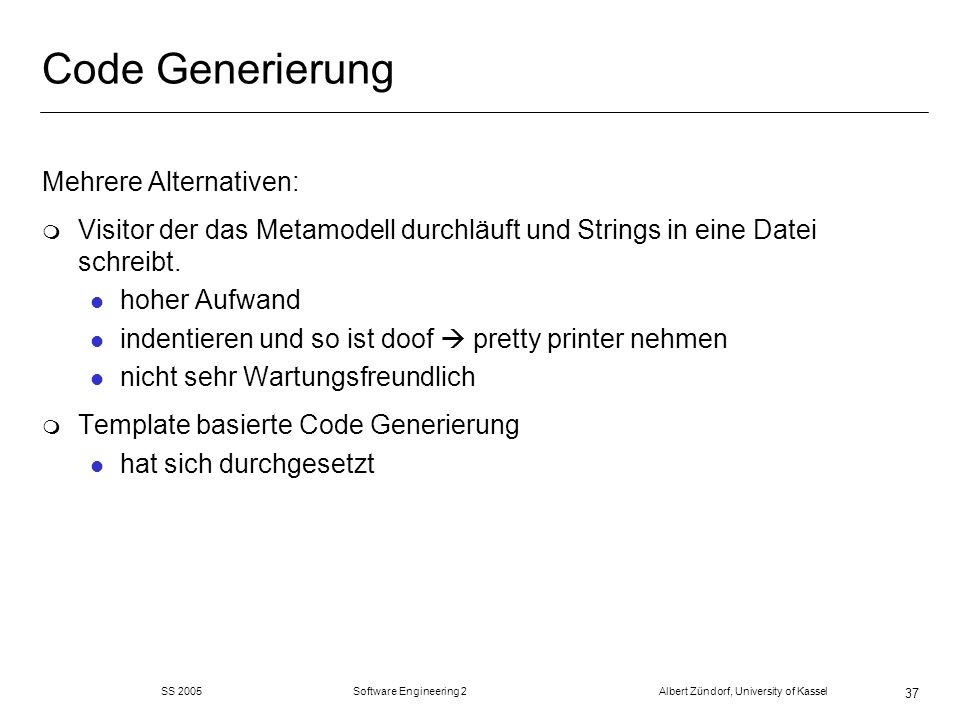 SS 2005 Software Engineering 2 Albert Zündorf, University of Kassel 37 Code Generierung Mehrere Alternativen: m Visitor der das Metamodell durchläuft und Strings in eine Datei schreibt.