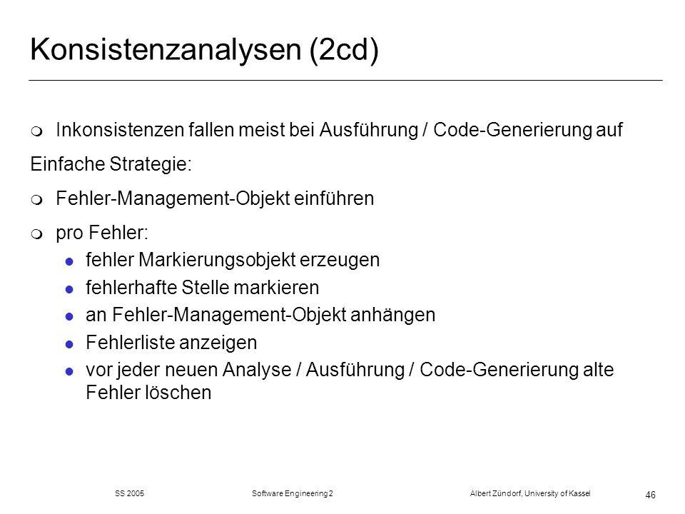 SS 2005 Software Engineering 2 Albert Zündorf, University of Kassel 46 Konsistenzanalysen (2cd) m Inkonsistenzen fallen meist bei Ausführung / Code-Ge