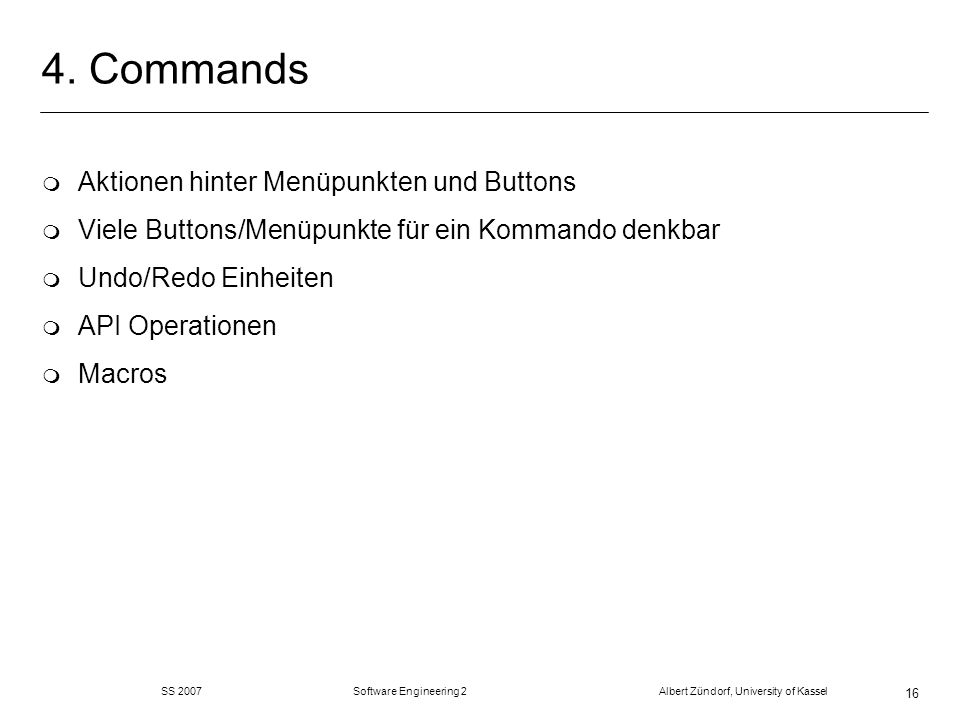 SS 2007 Software Engineering 2 Albert Zündorf, University of Kassel 16 4. Commands m Aktionen hinter Menüpunkten und Buttons m Viele Buttons/Menüpunkt