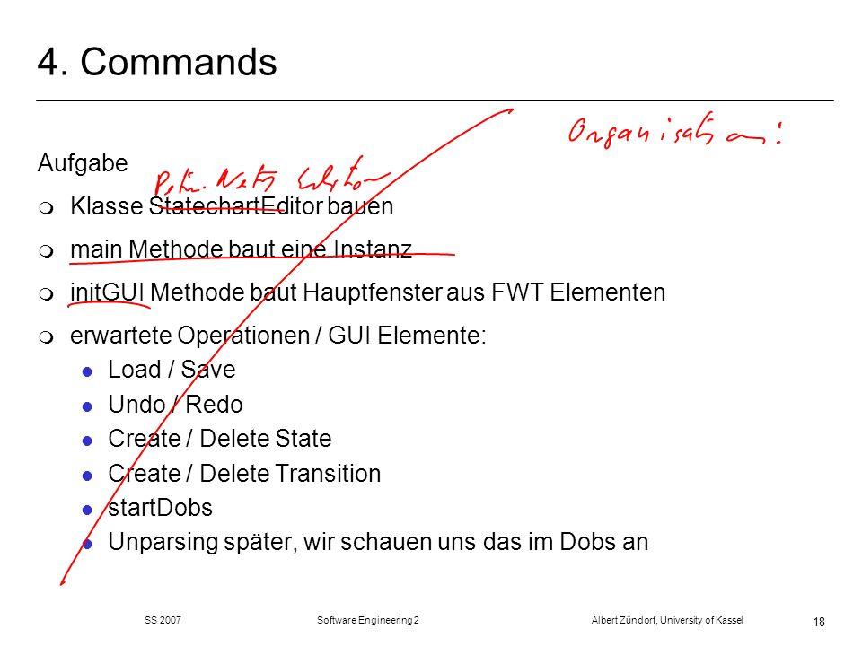 SS 2007 Software Engineering 2 Albert Zündorf, University of Kassel 18 4. Commands Aufgabe m Klasse StatechartEditor bauen m main Methode baut eine In